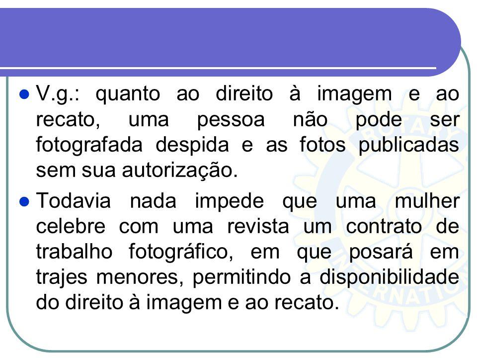 V.g.: quanto ao direito à imagem e ao recato, uma pessoa não pode ser fotografada despida e as fotos publicadas sem sua autorização.