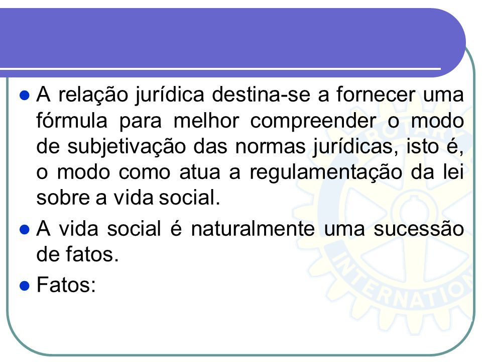 A relação jurídica destina-se a fornecer uma fórmula para melhor compreender o modo de subjetivação das normas jurídicas, isto é, o modo como atua a regulamentação da lei sobre a vida social.
