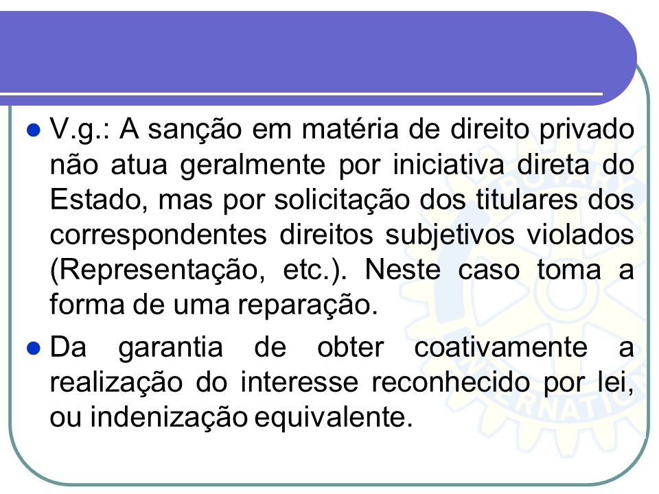 V.g.: A sanção em matéria de direito privado não atua geralmente por iniciativa direta do Estado, mas por solicitação dos titulares dos correspondentes direitos subjetivos violados (Representação, etc.). Neste caso toma a forma de uma reparação.