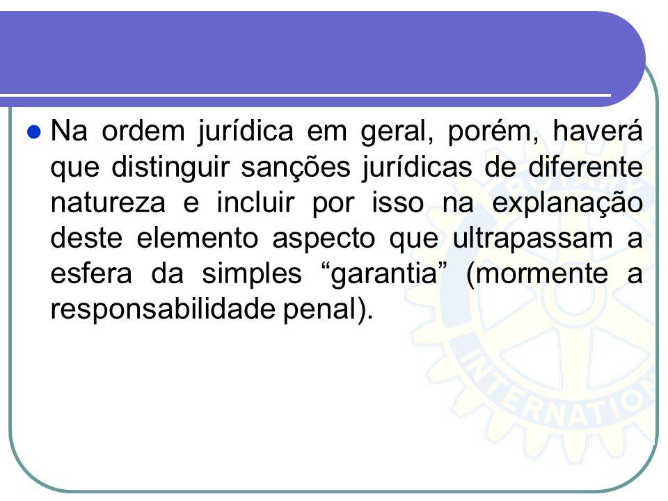 Na ordem jurídica em geral, porém, haverá que distinguir sanções jurídicas de diferente natureza e incluir por isso na explanação deste elemento aspecto que ultrapassam a esfera da simples garantia (mormente a responsabilidade penal).