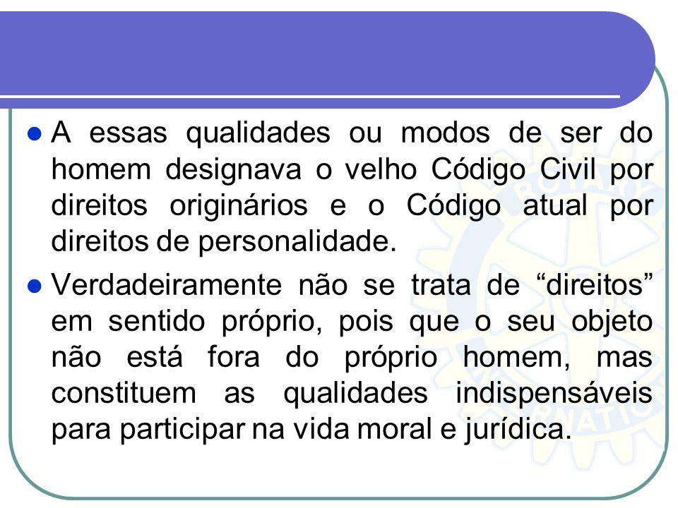 A essas qualidades ou modos de ser do homem designava o velho Código Civil por direitos originários e o Código atual por direitos de personalidade.