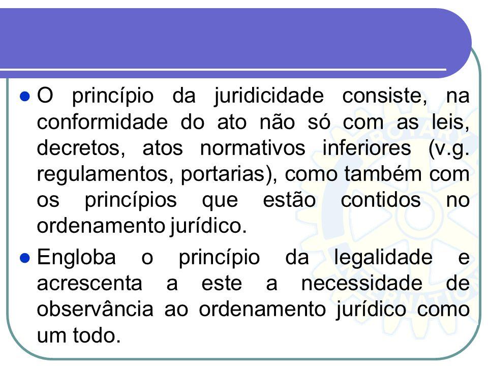 O princípio da juridicidade consiste, na conformidade do ato não só com as leis, decretos, atos normativos inferiores (v.g. regulamentos, portarias), como também com os princípios que estão contidos no ordenamento jurídico.