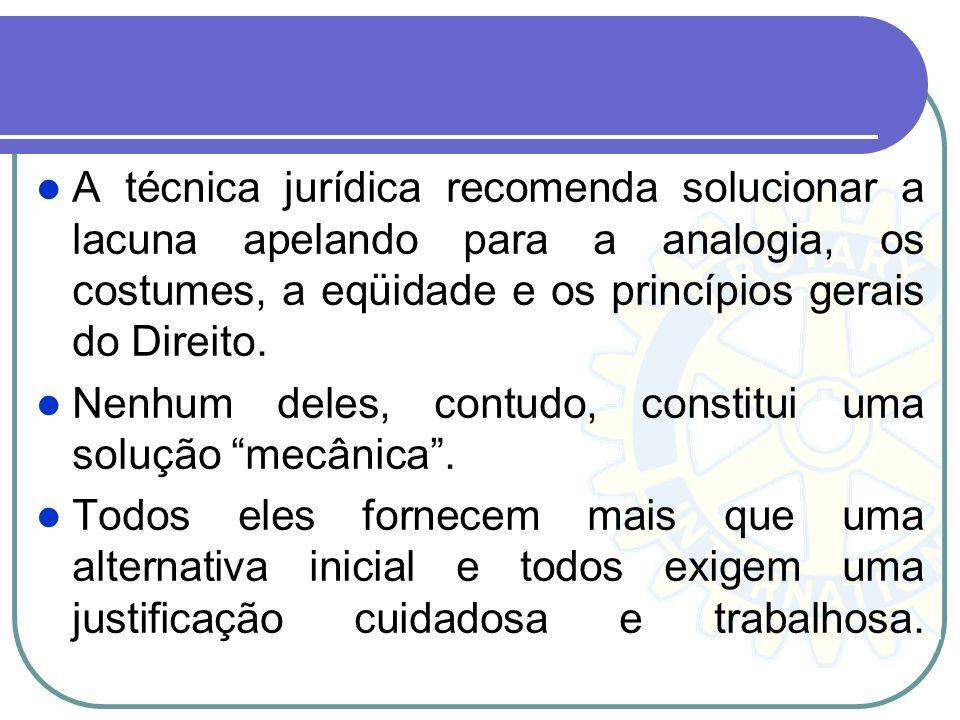 A técnica jurídica recomenda solucionar a lacuna apelando para a analogia, os costumes, a eqüidade e os princípios gerais do Direito.
