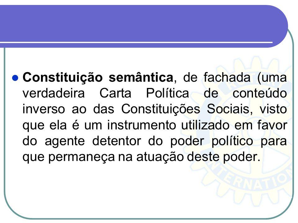 Constituição semântica, de fachada (uma verdadeira Carta Política de conteúdo inverso ao das Constituições Sociais, visto que ela é um instrumento utilizado em favor do agente detentor do poder político para que permaneça na atuação deste poder.