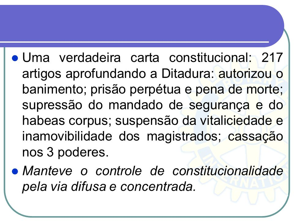 Uma verdadeira carta constitucional: 217 artigos aprofundando a Ditadura: autorizou o banimento; prisão perpétua e pena de morte; supressão do mandado de segurança e do habeas corpus; suspensão da vitaliciedade e inamovibilidade dos magistrados; cassação nos 3 poderes.