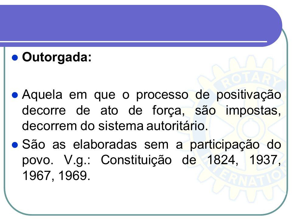 Outorgada: Aquela em que o processo de positivação decorre de ato de força, são impostas, decorrem do sistema autoritário.