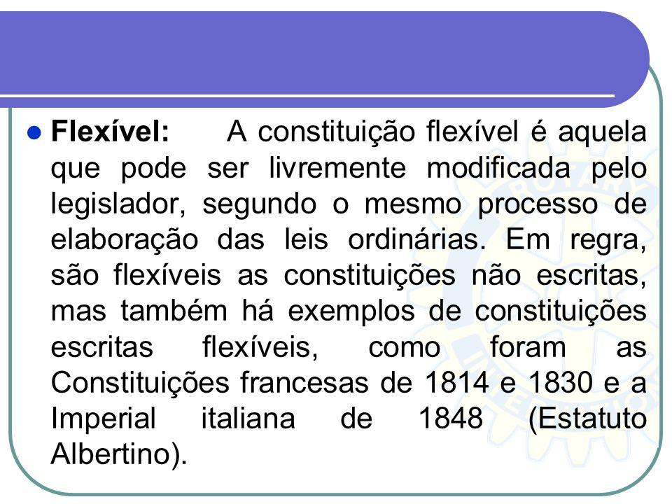 Flexível: A constituição flexível é aquela que pode ser livremente modificada pelo legislador, segundo o mesmo processo de elaboração das leis ordinárias.