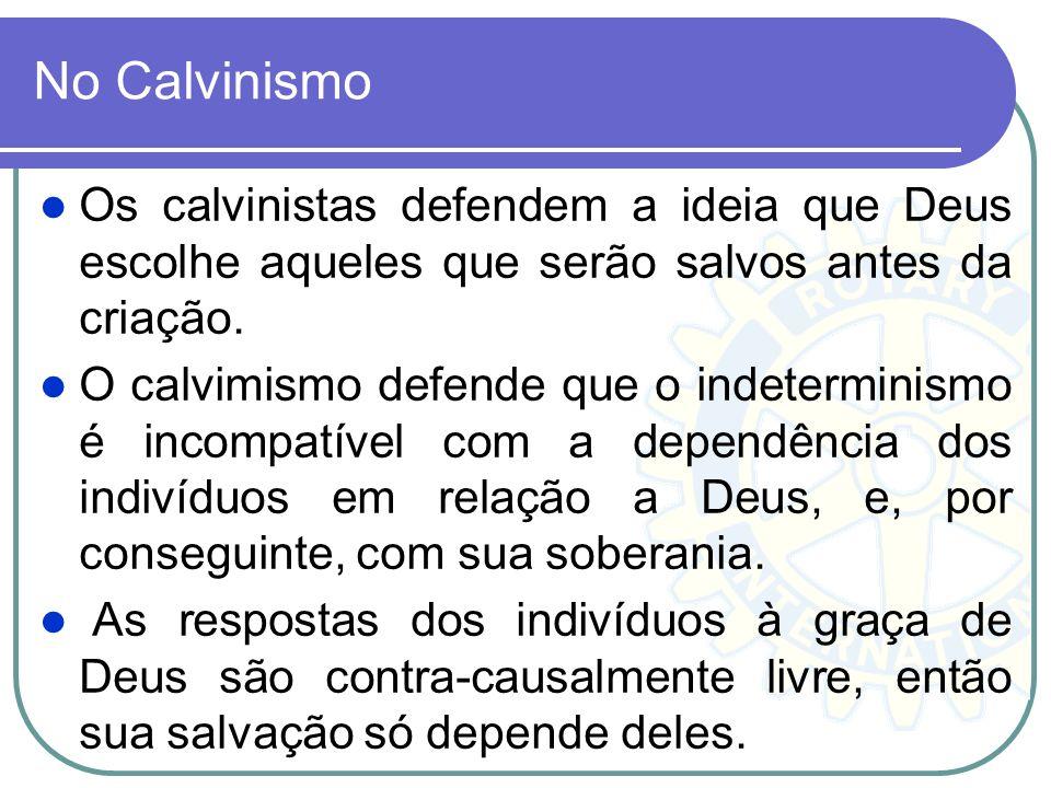 No Calvinismo Os calvinistas defendem a ideia que Deus escolhe aqueles que serão salvos antes da criação.