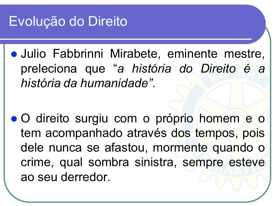 Evolução do Direito Julio Fabbrinni Mirabete, eminente mestre, preleciona que a história do Direito é a história da humanidade .