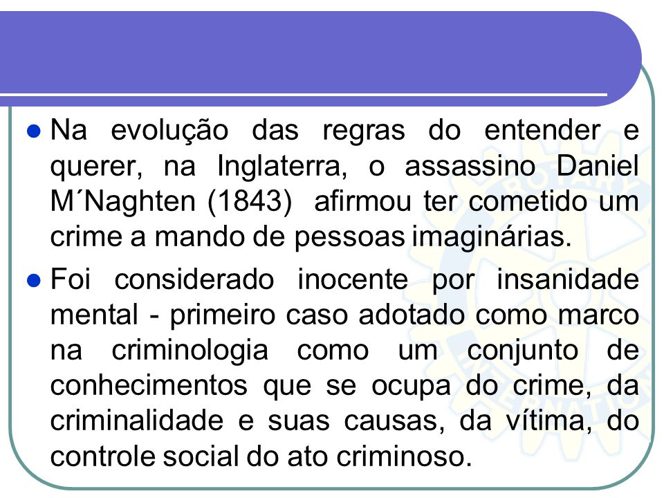 Na evolução das regras do entender e querer, na Inglaterra, o assassino Daniel M´Naghten (1843) afirmou ter cometido um crime a mando de pessoas imaginárias.