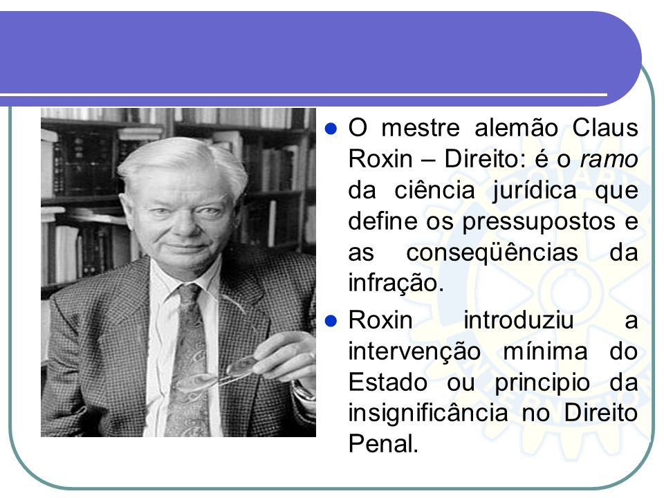 O mestre alemão Claus Roxin – Direito: é o ramo da ciência jurídica que define os pressupostos e as conseqüências da infração.