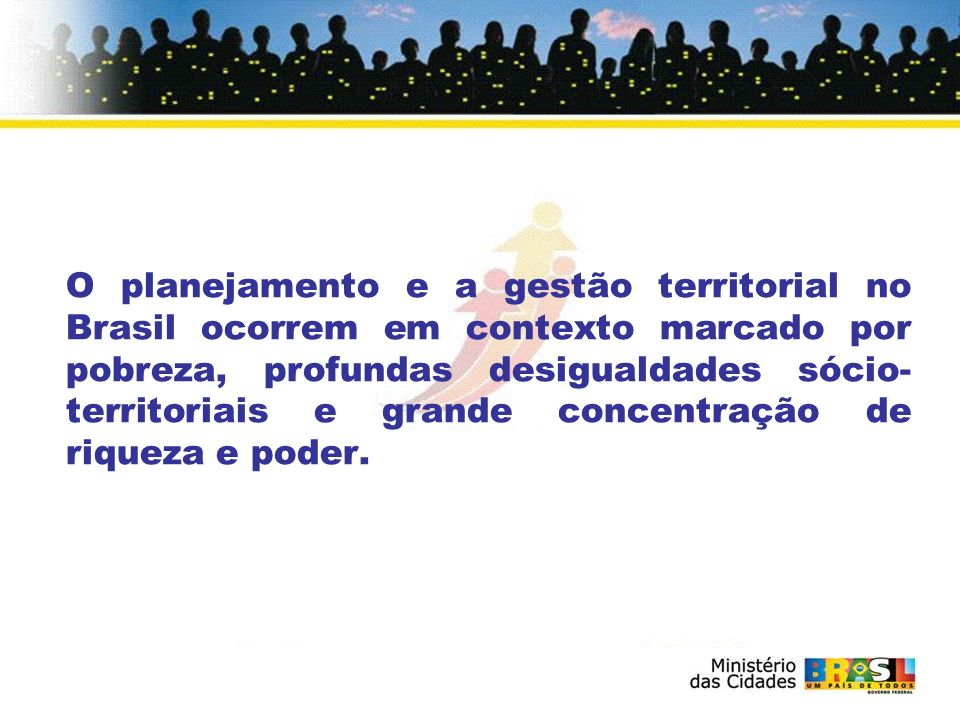 O planejamento e a gestão territorial no Brasil ocorrem em contexto marcado por pobreza, profundas desigualdades sócio-territoriais e grande concentração de riqueza e poder.