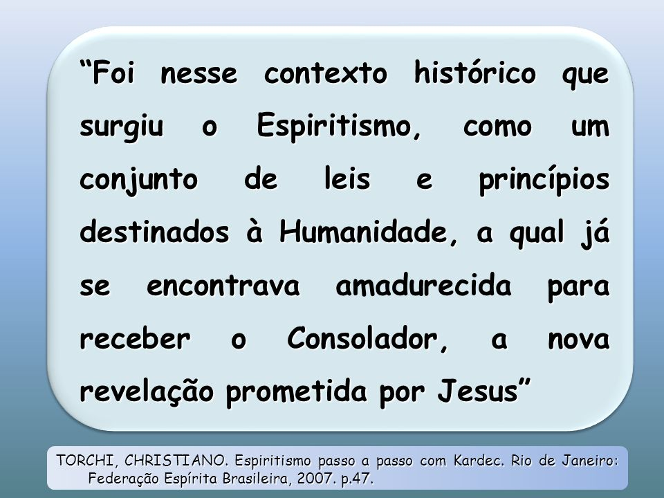 Foi nesse contexto histórico que surgiu o Espiritismo, como um conjunto de leis e princípios destinados à Humanidade, a qual já se encontrava amadurecida para receber o Consolador, a nova revelação prometida por Jesus
