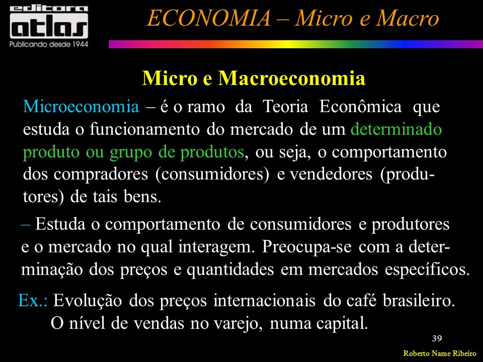 Micro e Macroeconomia Microeconomia – é o ramo da Teoria Econômica que