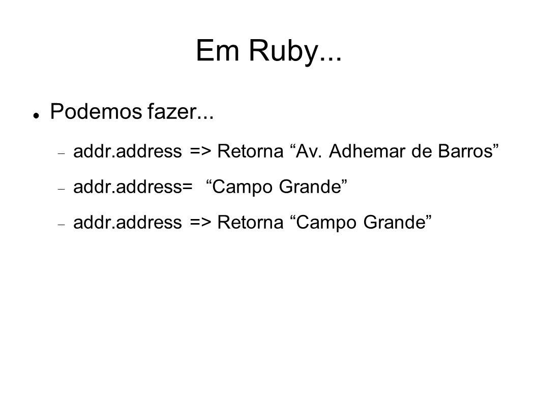Em Ruby... Podemos fazer... addr.address => Retorna Av. Adhemar de Barros addr.address= Campo Grande