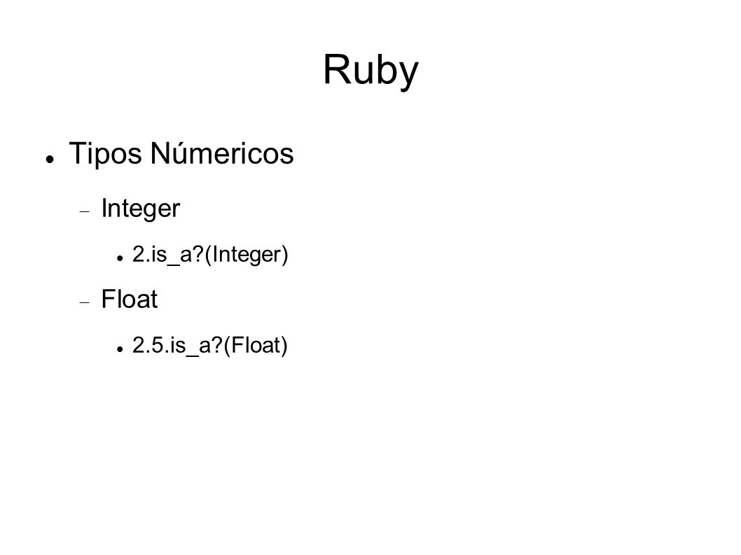 Ruby Tipos Númericos Integer 2.is_a (Integer)‏ Float 2.5.is_a (Float)‏