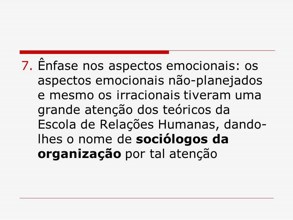 Ênfase nos aspectos emocionais: os aspectos emocionais não-planejados e mesmo os irracionais tiveram uma grande atenção dos teóricos da Escola de Relações Humanas, dando-lhes o nome de sociólogos da organização por tal atenção