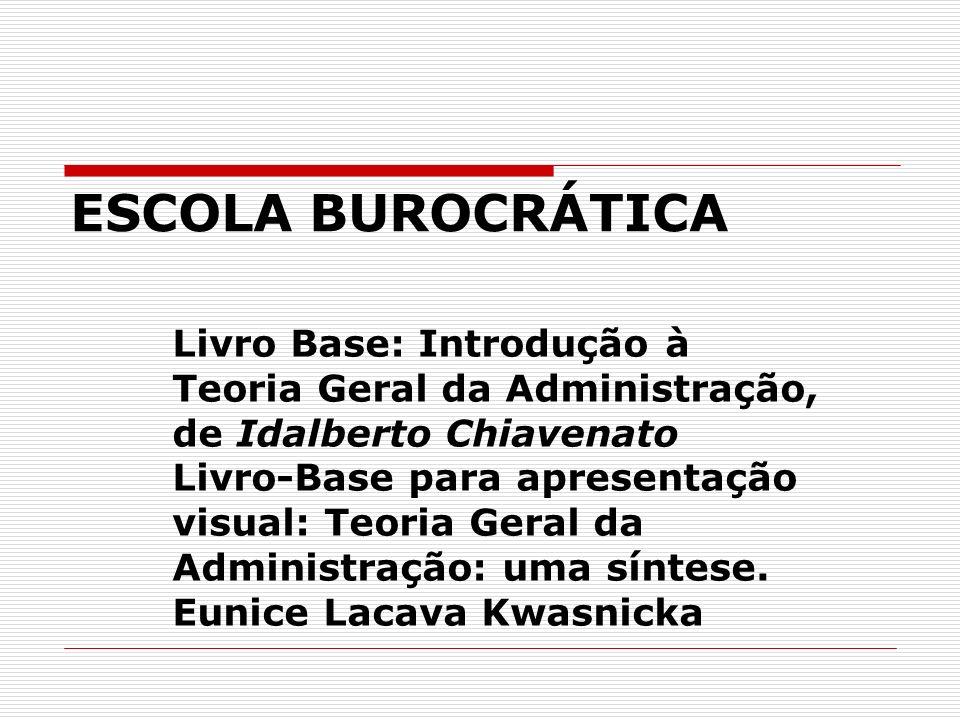 ESCOLA BUROCRÁTICA Livro Base: Introdução à Teoria Geral da Administração, de Idalberto Chiavenato.