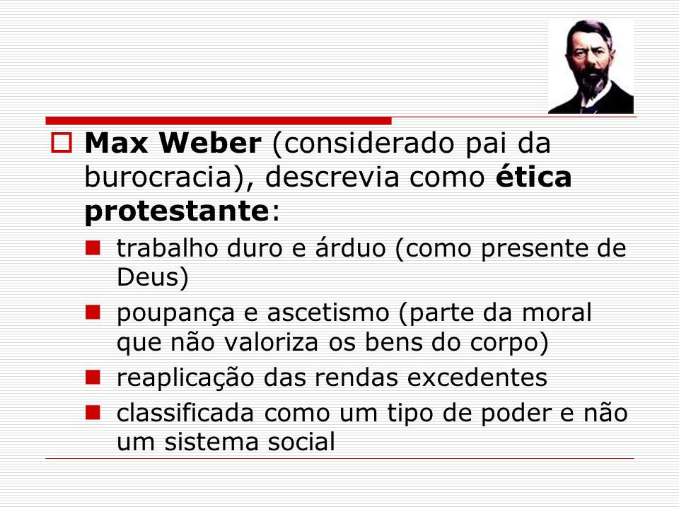 Max Weber (considerado pai da burocracia), descrevia como ética protestante: