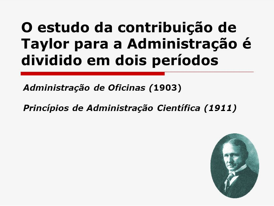 O estudo da contribuição de Taylor para a Administração é dividido em dois períodos