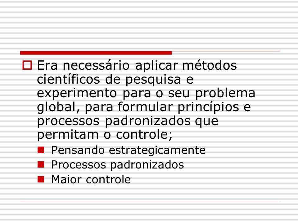 Era necessário aplicar métodos científicos de pesquisa e experimento para o seu problema global, para formular princípios e processos padronizados que permitam o controle;