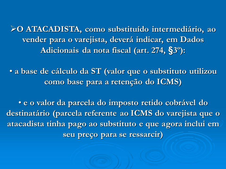 O ATACADISTA, como substituído intermediário, ao vender para o varejista, deverá indicar, em Dados Adicionais da nota fiscal (art. 274, §3º):