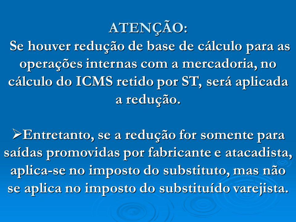 ATENÇÃO:Se houver redução de base de cálculo para as operações internas com a mercadoria, no cálculo do ICMS retido por ST, será aplicada a redução.