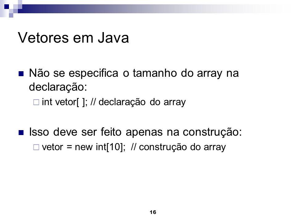 Vetores em Java Não se especifica o tamanho do array na declaração:
