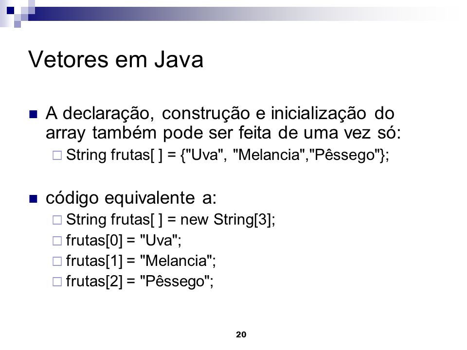 Vetores em Java A declaração, construção e inicialização do array também pode ser feita de uma vez só:
