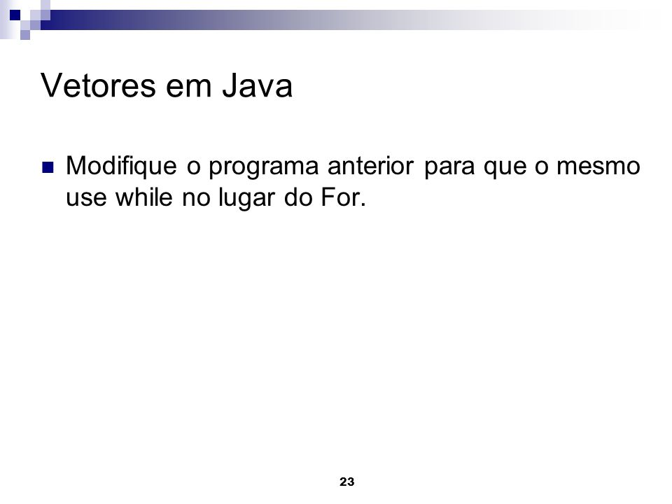 Vetores em Java Modifique o programa anterior para que o mesmo use while no lugar do For.