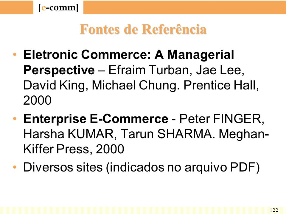 Fontes de Referência Eletronic Commerce: A Managerial Perspective – Efraim Turban, Jae Lee, David King, Michael Chung. Prentice Hall, 2000.