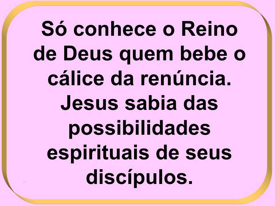 Só conhece o Reino de Deus quem bebe o cálice da renúncia