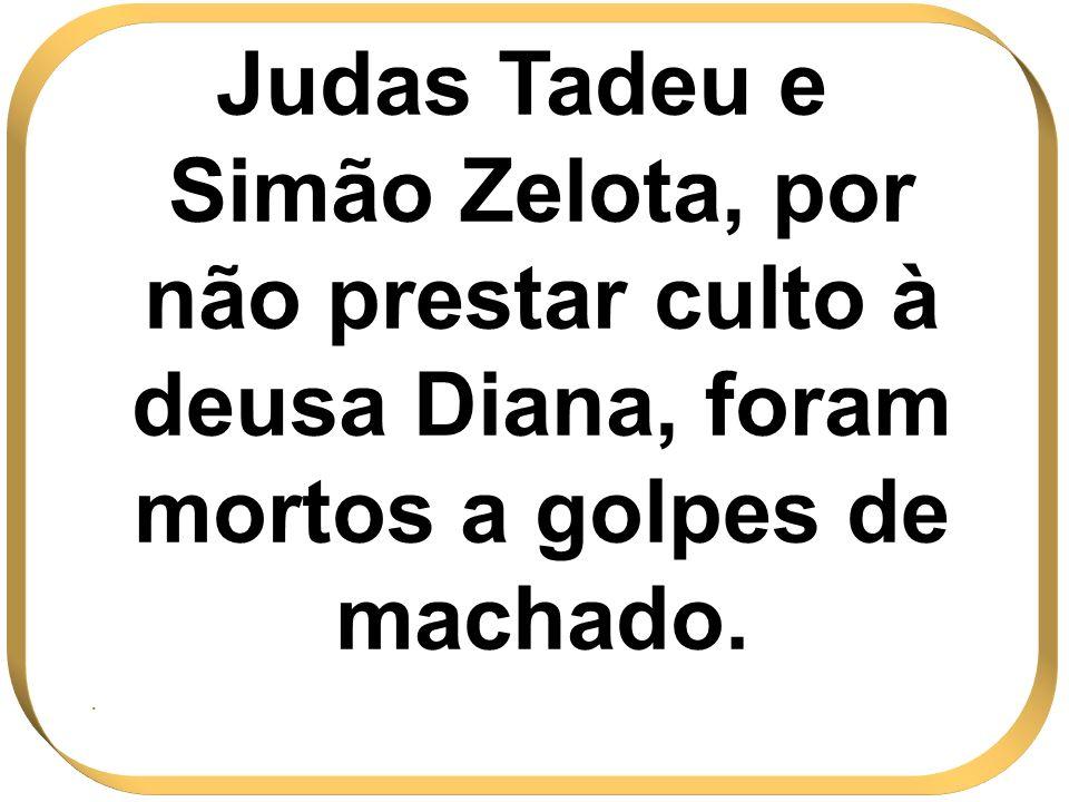 Judas Tadeu e Simão Zelota, por não prestar culto à deusa Diana, foram mortos a golpes de machado.