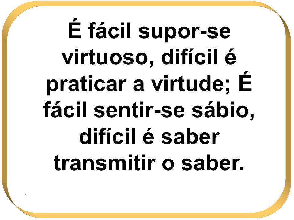 É fácil supor-se virtuoso, difícil é praticar a virtude; É fácil sentir-se sábio, difícil é saber transmitir o saber.