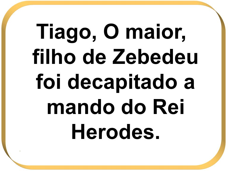 Tiago, O maior, filho de Zebedeu foi decapitado a mando do Rei Herodes. .
