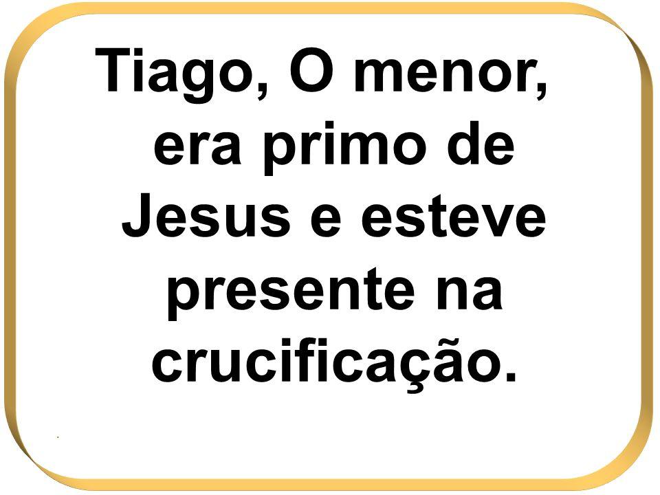 Tiago, O menor, era primo de Jesus e esteve presente na crucificação.