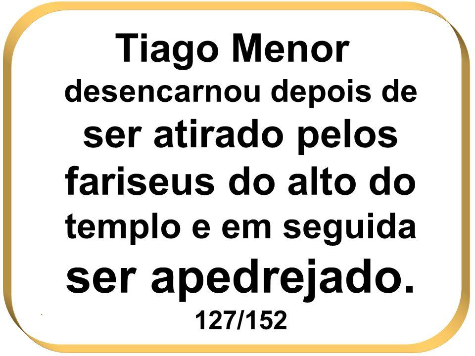 Tiago Menor desencarnou depois de ser atirado pelos fariseus do alto do templo e em seguida ser apedrejado. 127/152.