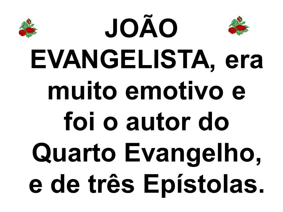 JOÃO EVANGELISTA, era muito emotivo e foi o autor do Quarto Evangelho, e de três Epístolas.