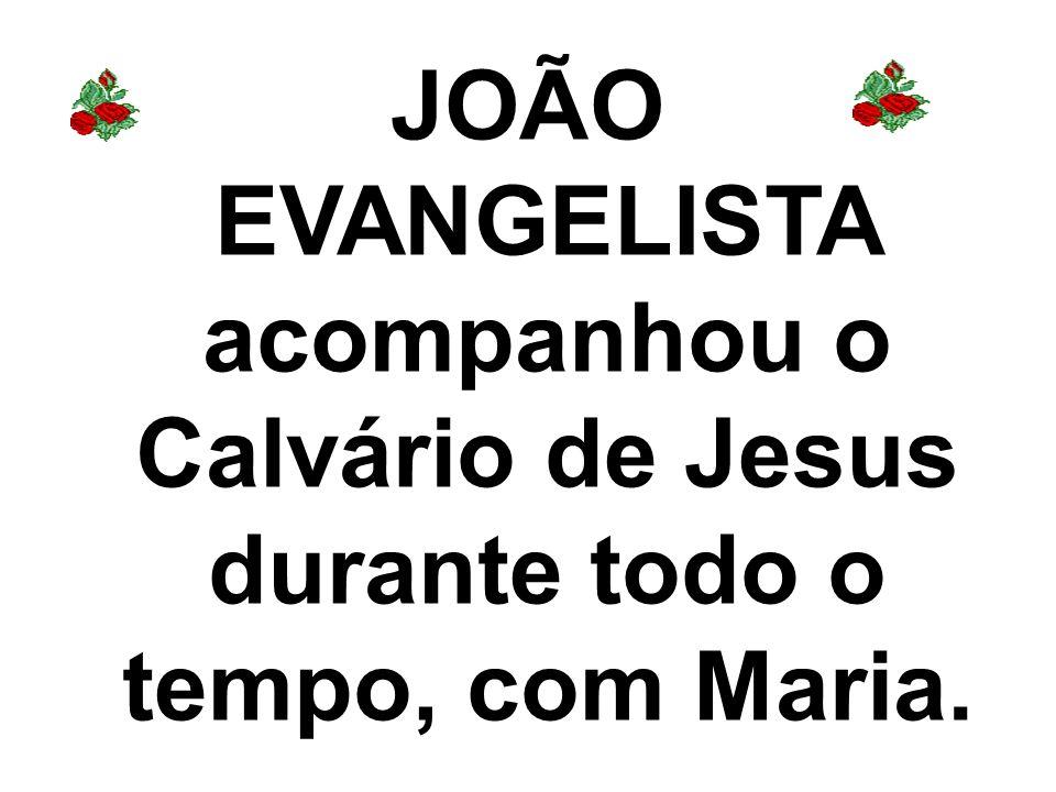 JOÃO EVANGELISTA acompanhou o Calvário de Jesus durante todo o tempo, com Maria.