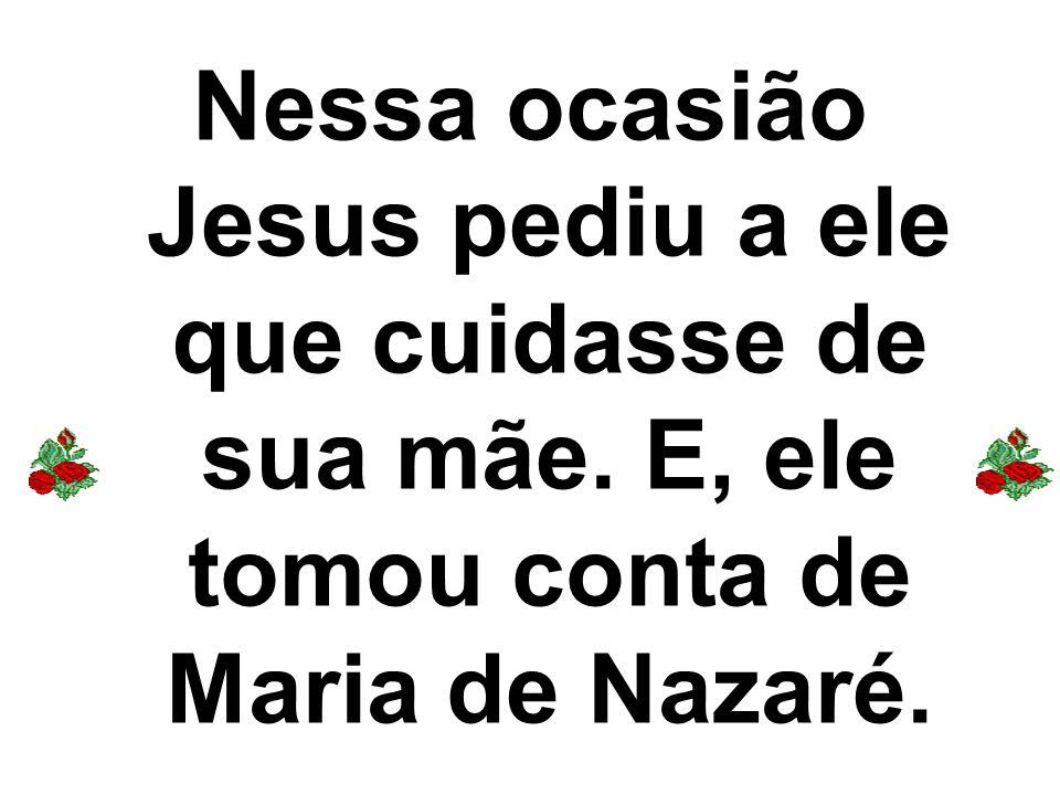 Nessa ocasião Jesus pediu a ele que cuidasse de sua mãe