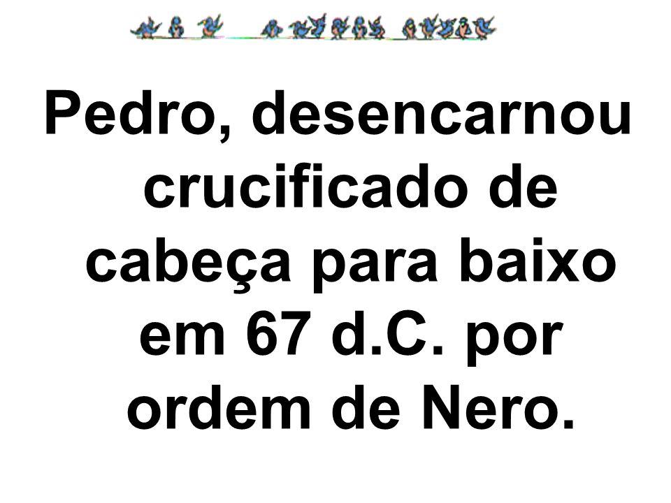 Pedro, desencarnou crucificado de cabeça para baixo em 67 d. C