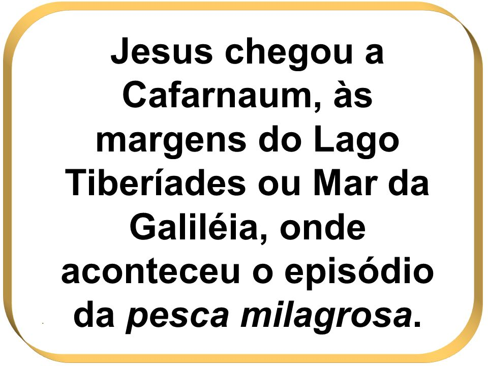 Jesus chegou a Cafarnaum, às margens do Lago Tiberíades ou Mar da Galiléia, onde aconteceu o episódio da pesca milagrosa.