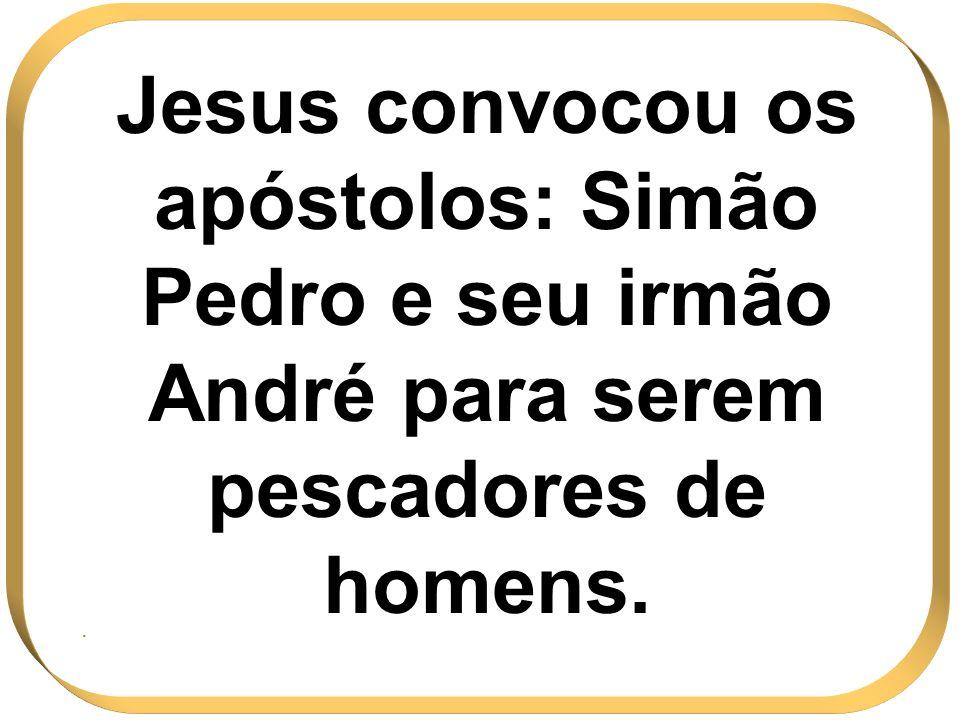 Jesus convocou os apóstolos: Simão Pedro e seu irmão André para serem pescadores de homens.