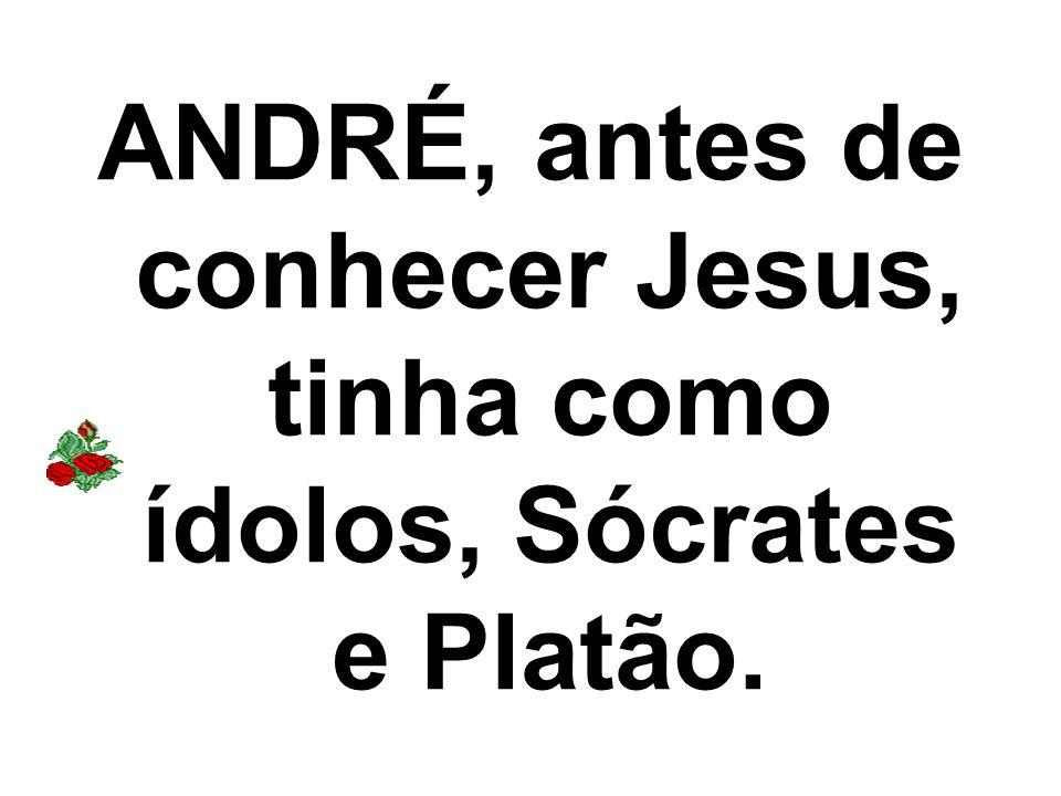 ANDRÉ, antes de conhecer Jesus, tinha como ídolos, Sócrates e Platão.