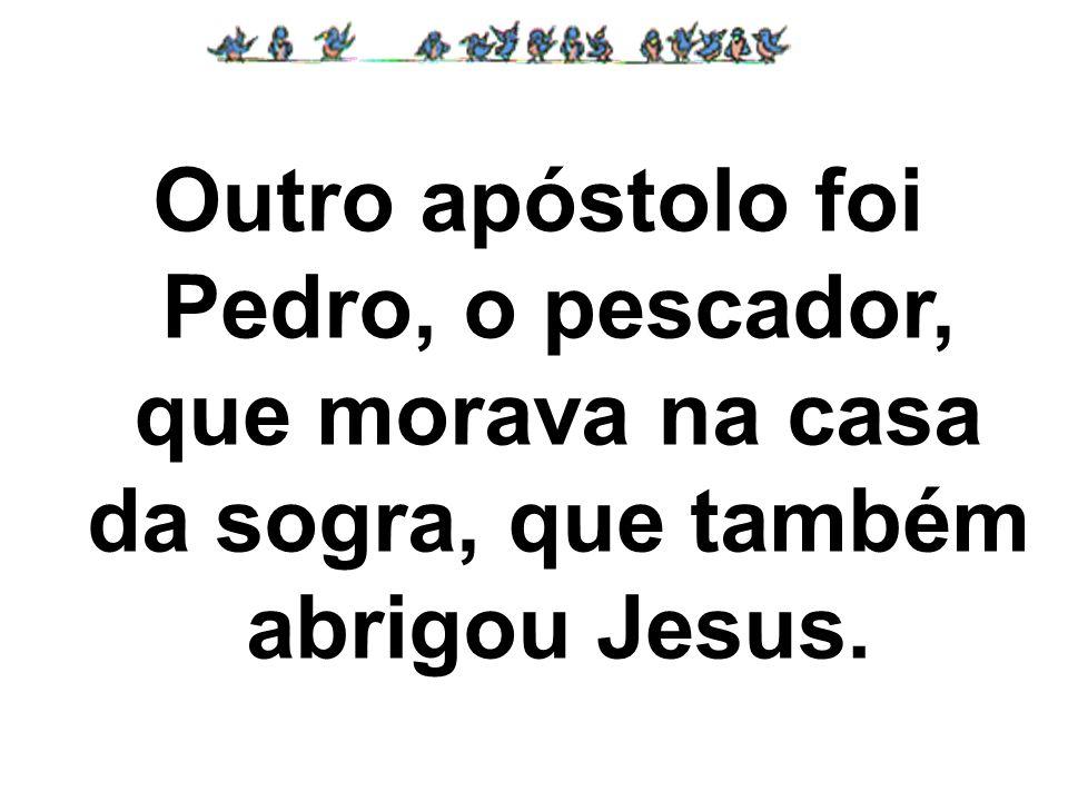 Outro apóstolo foi Pedro, o pescador, que morava na casa da sogra, que também abrigou Jesus.