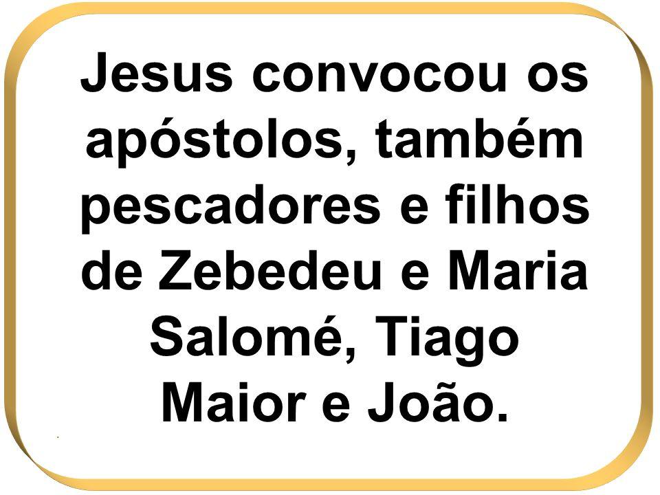Jesus convocou os apóstolos, também pescadores e filhos de Zebedeu e Maria Salomé, Tiago Maior e João.