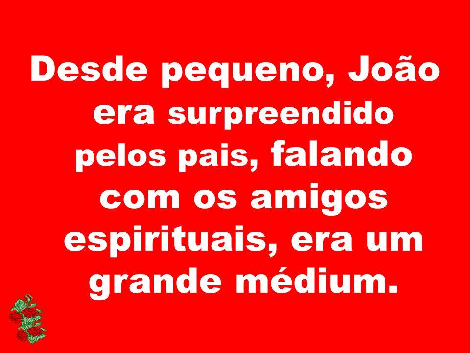 Desde pequeno, João era surpreendido pelos pais, falando com os amigos espirituais, era um grande médium.