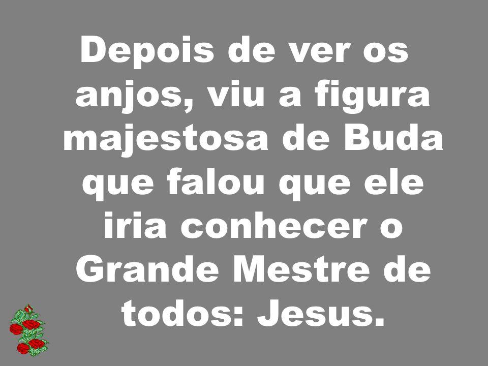 Depois de ver os anjos, viu a figura majestosa de Buda que falou que ele iria conhecer o Grande Mestre de todos: Jesus.