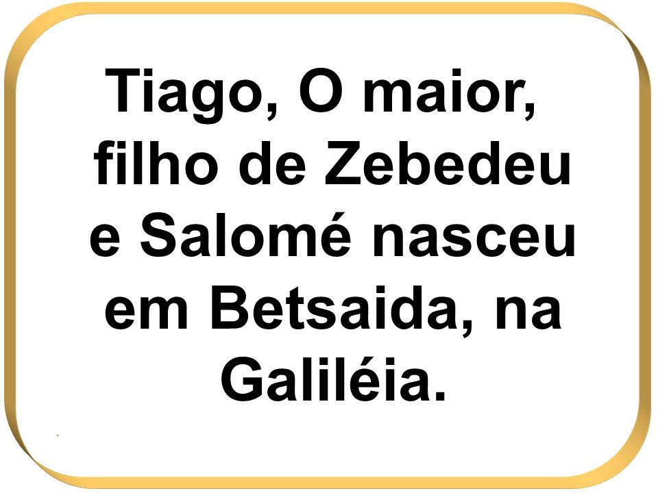 Tiago, O maior, filho de Zebedeu e Salomé nasceu em Betsaida, na Galiléia. .