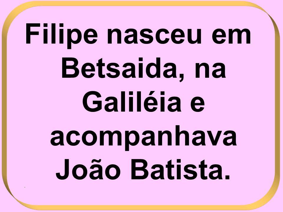 Filipe nasceu em Betsaida, na Galiléia e acompanhava João Batista.